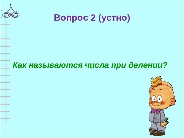 Вопрос 2 (устно) Как называются числа при делении?