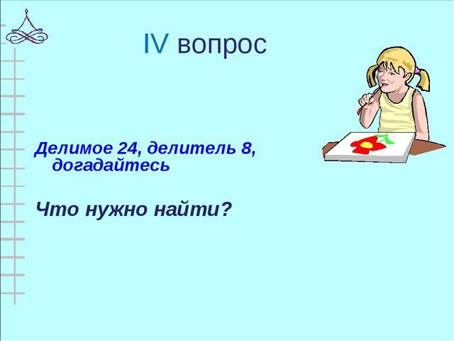 IV вопрос Делимое 24, делитель 8, догадайтесь Что нужно найти?