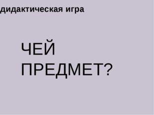 ЧЕЙ ПРЕДМЕТ? дидактическая игра