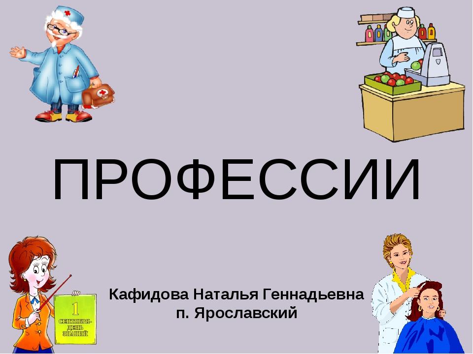 ПРОФЕССИИ Кафидова Наталья Геннадьевна п. Ярославский