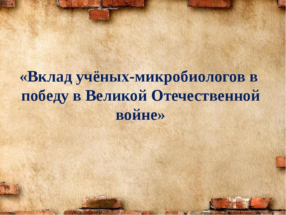«Вклад учёных-микробиологов в победу в Великой Отечественной войне»
