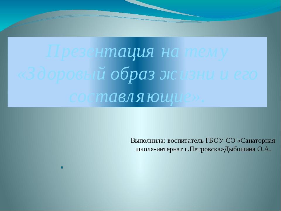 Презентация на тему «Здоровый образ жизни и его составляющие». . Выполнила: в...