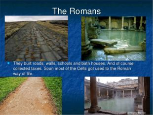 The Romans They built roads, walls, schools and bath houses. And of course, c