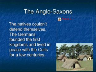 The Anglo-Saxons The natives couldn't defend themselves. The Germans founded