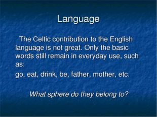 Language The Celtic contribution to the English language is not great. Only t