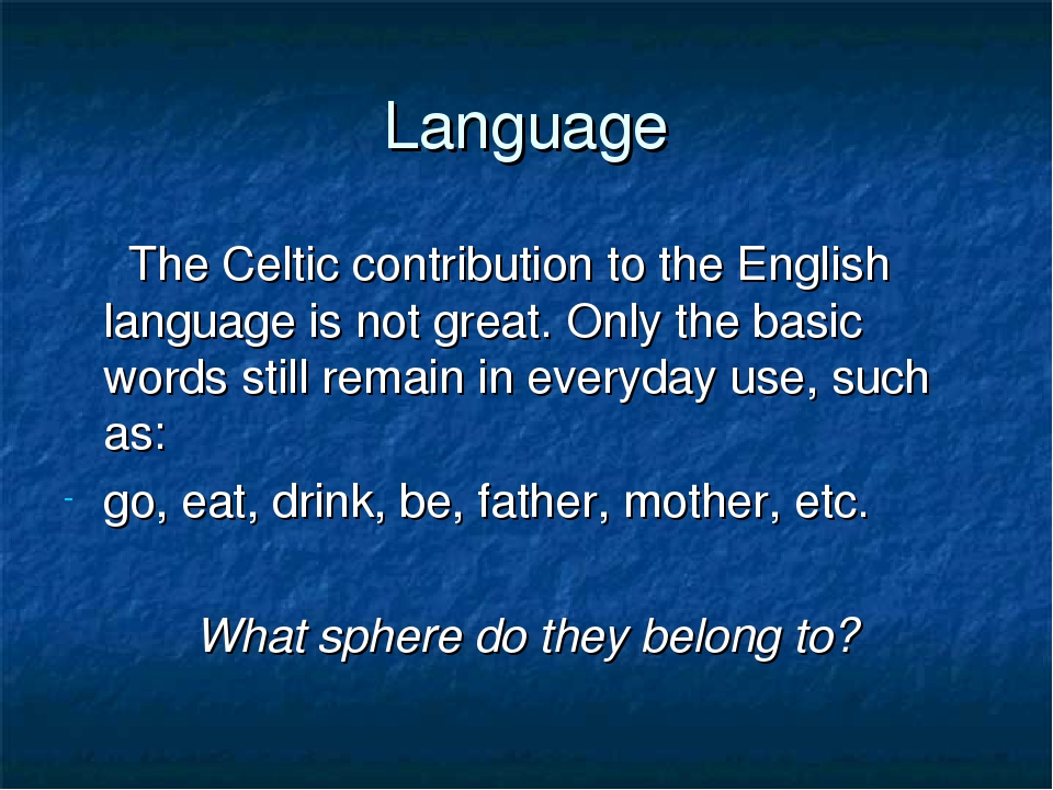 Language The Celtic contribution to the English language is not great. Only t...