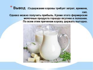 Вывод :Содержание коровы требует затрат, времени, сил. Однако можно получить