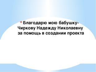 Благодарю мою бабушку- Чиркову Надежду Николаевну за помощь в создании проекта