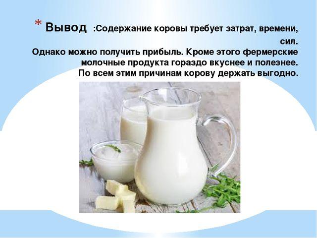 Вывод :Содержание коровы требует затрат, времени, сил. Однако можно получить...