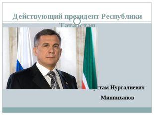 Действующий президент Республики Татарстан Рустам Нургалиевич Минниханов