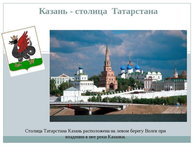 Казань - столица Татарстана Столица Татарстана Казань расположена на левом бе...