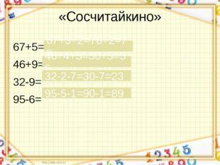 «Сосчитайкино» 67+5= 46+9= 32-9= 95-6= 67+3+2=70+2=72 46+4+5=50+5=55 32-2-7=3