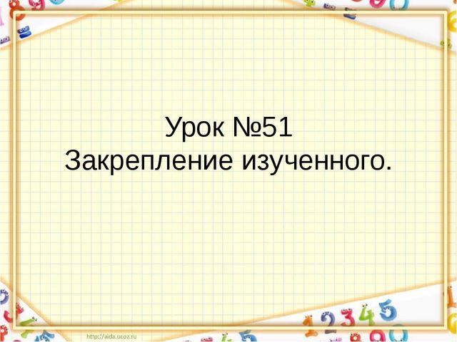 Урок №51 Закрепление изученного.