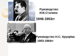 1946-1953гг Руководство И.В.Сталина 1953-1964гг Руководство Н.С. Хрущёва