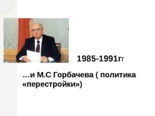 1985-1991гг …и М.С Горбачева ( политика «перестройки»)
