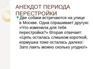 АНЕКДОТ ПЕРИОДА ПЕРЕСТРОЙКИ Две собаки встречаются на улице вМоскве. Одна сп