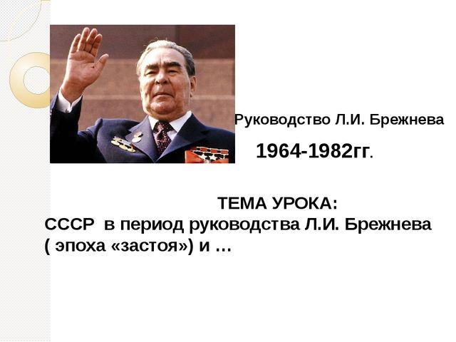 1964-1982гг. Руководство Л.И. Брежнева ТЕМА УРОКА: СССР в период руководства...