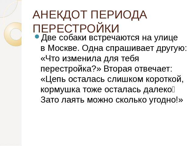 АНЕКДОТ ПЕРИОДА ПЕРЕСТРОЙКИ Две собаки встречаются на улице вМоскве. Одна сп...