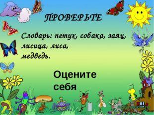 ПРОВЕРЬТЕ Словарь: петух, собака, заяц, лисица, лиса, медведь. Оцените себя