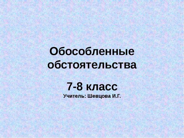 Обособленные обстоятельства 7-8 класс Учитель: Шевцова И.Г.