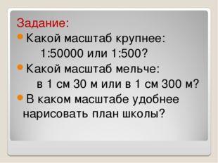 Задание: Какой масштаб крупнее: 1:50000 или 1:500? Какой масштаб мельче: в 1