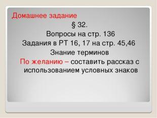 Домашнее задание § 32. Вопросы на стр. 136 Задания в РТ 16, 17 на стр. 45,46