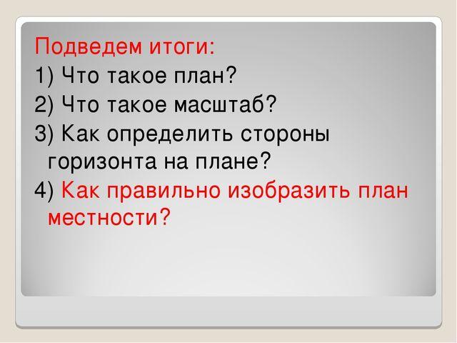 Подведем итоги: 1) Что такое план? 2) Что такое масштаб? 3) Как определить ст...