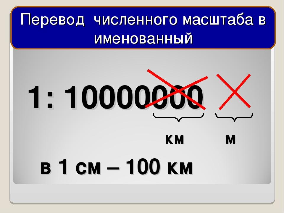 1: 10000000 м км в 1 см – 100 км Перевод численного масштаба в именованный