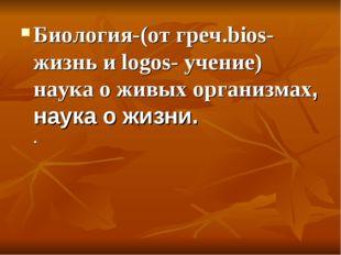 Биология-(от греч.bios-жизнь и logos- учение) наука о живых организмах, наука