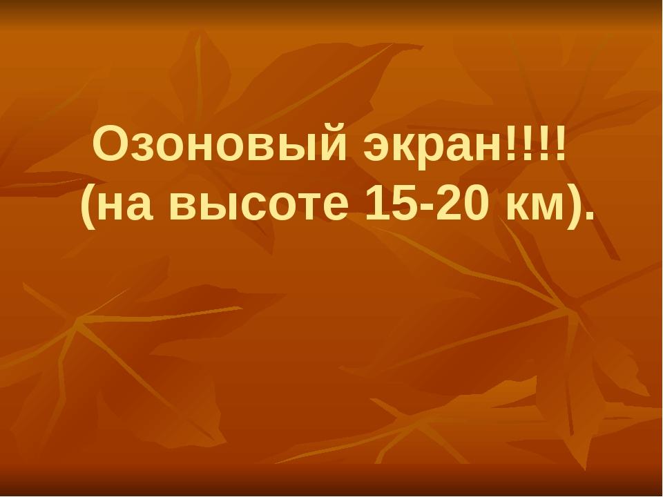 Озоновый экран!!!! (на высоте 15-20 км).