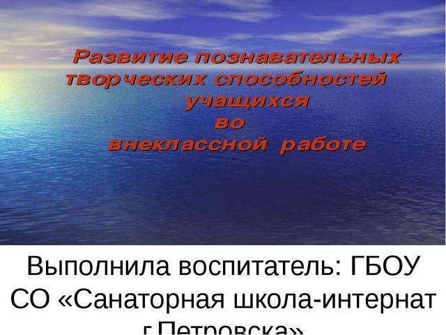 Выполнила воспитатель: ГБОУ СО «Санаторная школа-интернат г.Петровска» Дыбош...