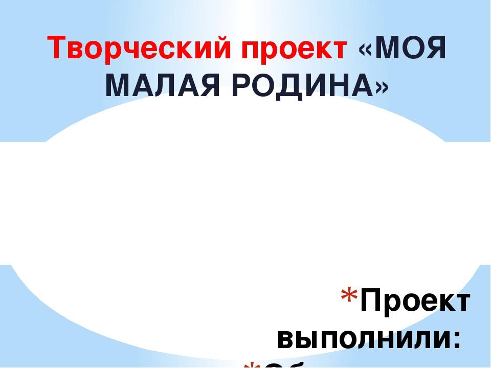 Творческий проект «МОЯ МАЛАЯ РОДИНА» Проект выполнили:  Обучающиеся 1 «Б» к...