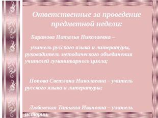 Ответственные за проведение предметной недели: Баранова Наталья Николаевна –