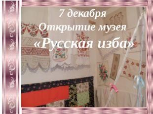 7 декабря Открытие музея «Русская изба»
