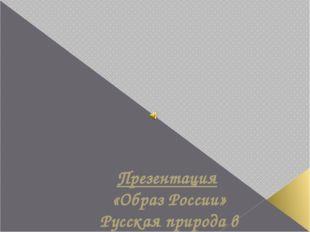 Презентация «Образ России» Русская природа в произведениях русских поэтов и