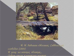 И. И. Левитан «Мостик Саввинская слобода» (1884) И усну на мягких облаках ,