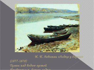 И. И. Левитан «Лодка у берега» (1877-1878) Туман над водою густой Привязана