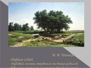 И. И. Шишкин «Дубки» (1886) Дубовый листок оторвался от ветки родимой И в ст