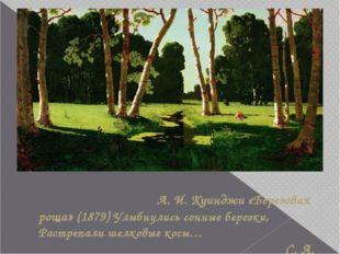 А. И. Куинджи «Березовая роща» (1879) Улыбнулись сонные березки, Растрепали