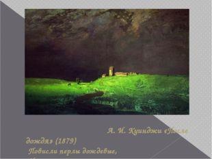 А. И. Куинджи «После дождя» (1879) Повисли перлы дождевые, И солнце нити зо