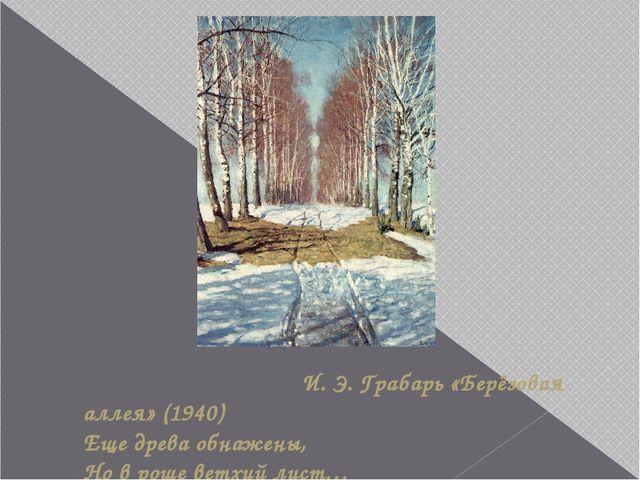 И. Э. Грабарь «Берёзовая аллея» (1940) Еще древа обнажены, Но в роще ветхий...