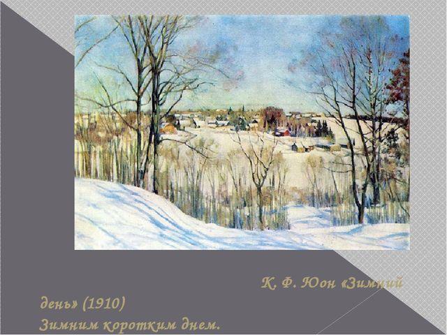К. Ф. Юон «Зимний день» (1910) Зимним коротким днем. Ко мне заглянула весна…...