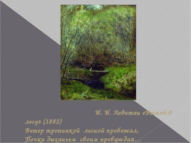 И. И. Левитан «Весной в лесу» (1882) Ветер тропинкой лесной пробежал, Почки...