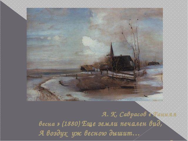 А. К. Саврасов « Ранняя весна » (1880) Еще земли печален вид, А воздух уж ве...