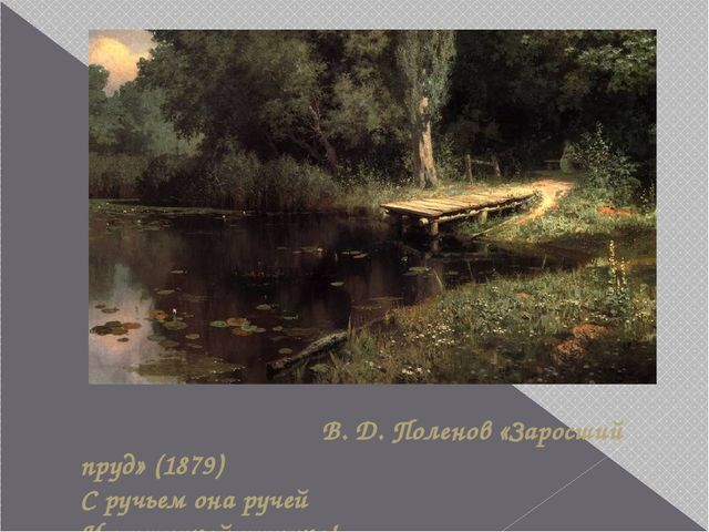 В. Д. Поленов «Заросший пруд» (1879) С ручьем она ручей И с птичкой птичка!...