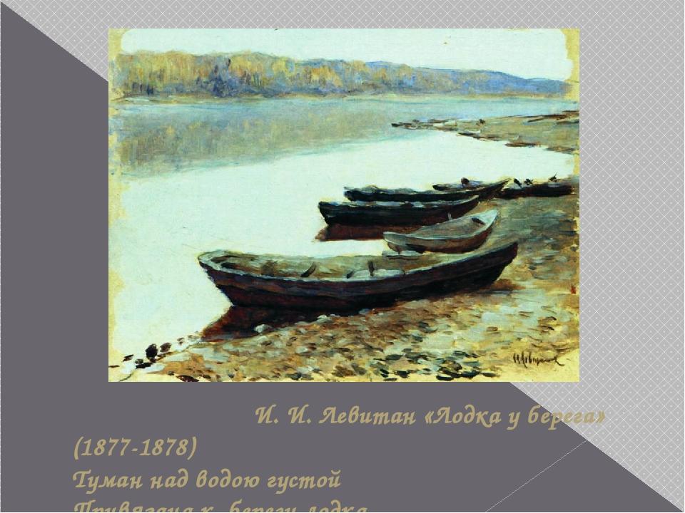 И. И. Левитан «Лодка у берега» (1877-1878) Туман над водою густой Привязана...