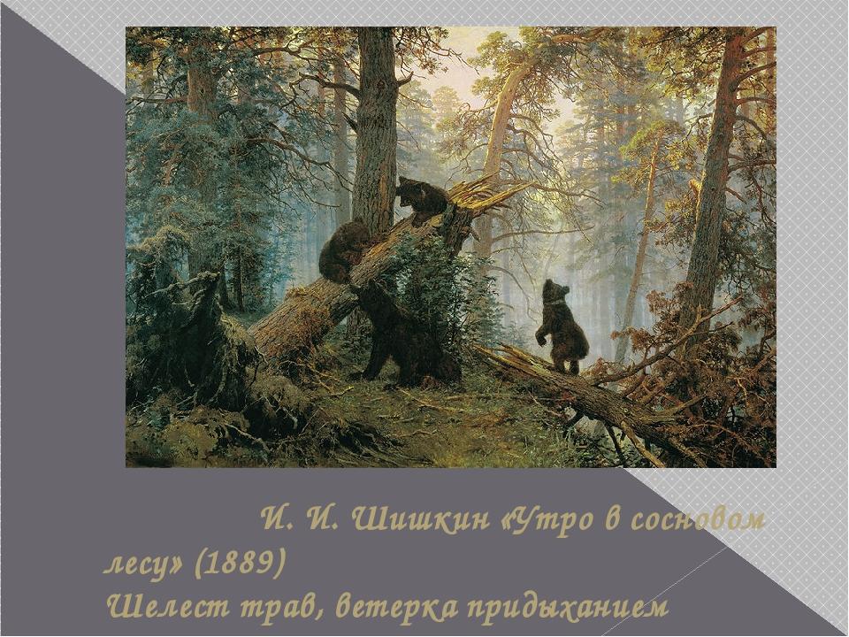 И. И. Шишкин «Утро в сосновом лесу» (1889) Шелест трав, ветерка придыханием...