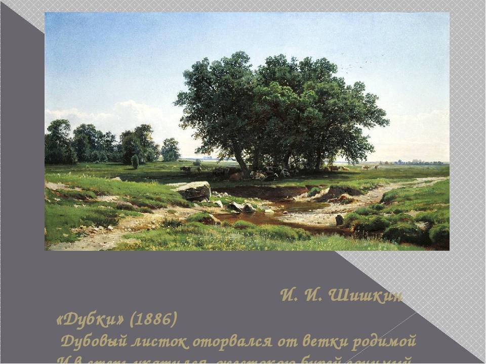 И. И. Шишкин «Дубки» (1886) Дубовый листок оторвался от ветки родимой И в ст...