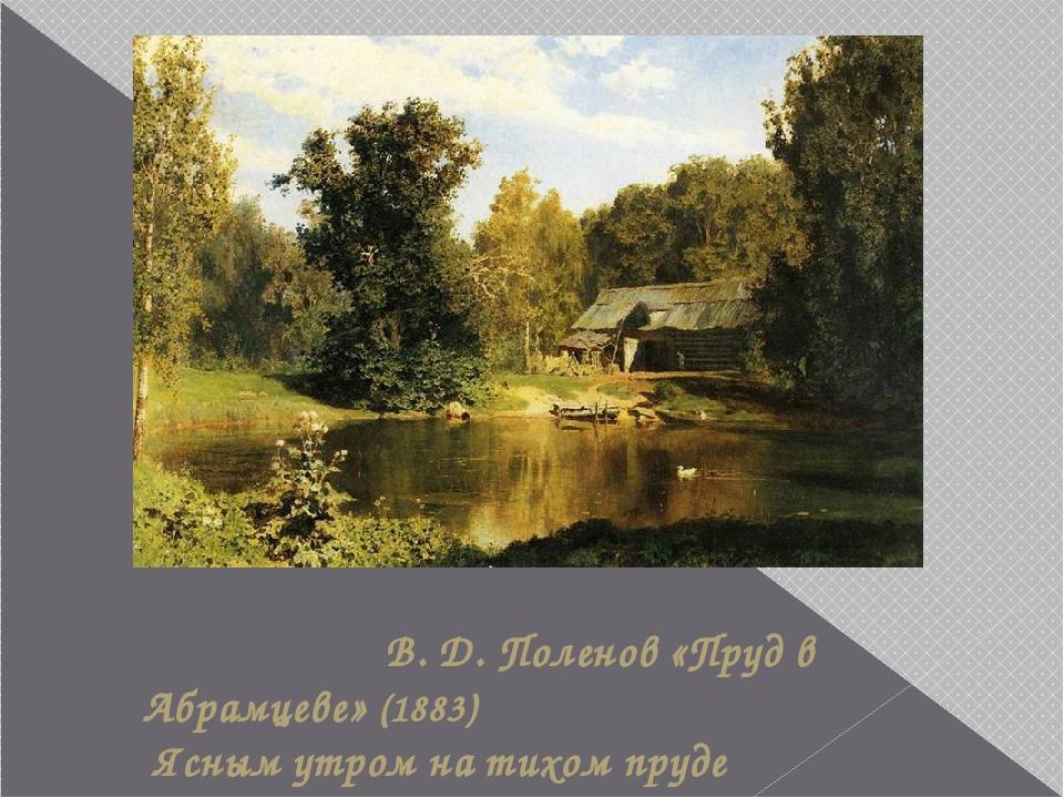В. Д. Поленов «Пруд в Абрамцеве» (1883) Ясным утром на тихом пруде Резво лас...