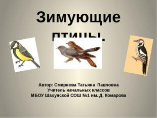 Зимующие птицы. Автор: Смирнова Татьяна Павловна Учитель начальных классов МБ